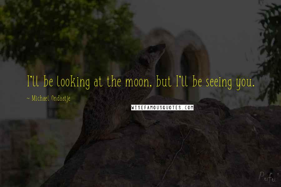 Michael Ondaatje quotes: I'll be looking at the moon, but I'll be seeing you.