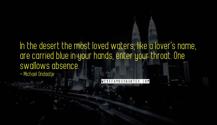 Michael Ondaatje quotes: In the desert the most loved waters, like a lover's name, are carried blue in your hands, enter your throat. One swallows absence.