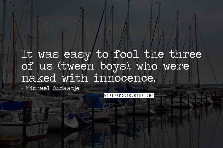 Michael Ondaatje quotes: It was easy to fool the three of us (tween boys), who were naked with innocence.