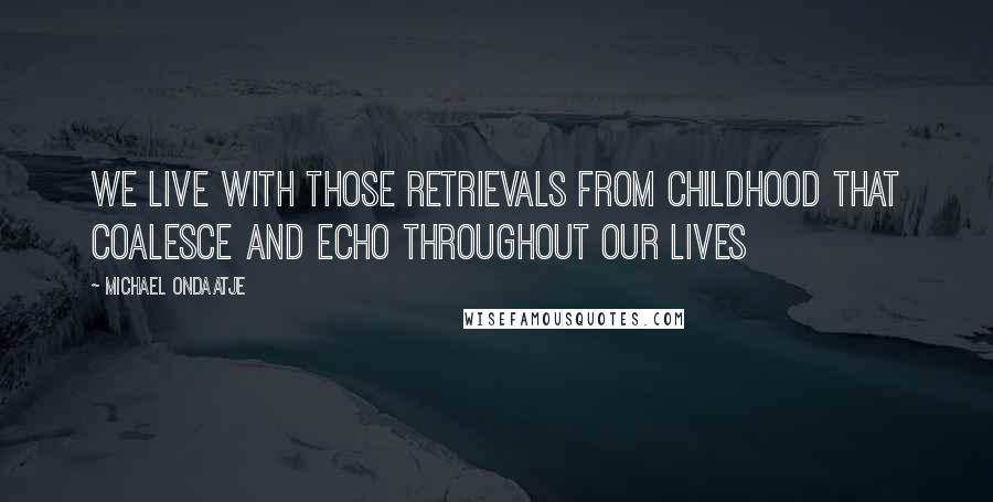 Michael Ondaatje quotes: we live with those retrievals from childhood that coalesce and echo throughout our lives
