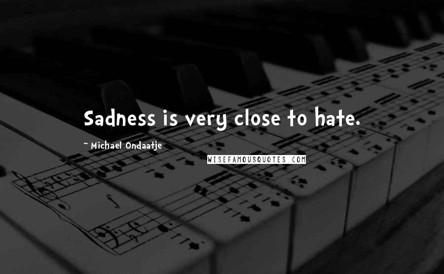 Michael Ondaatje quotes: Sadness is very close to hate.