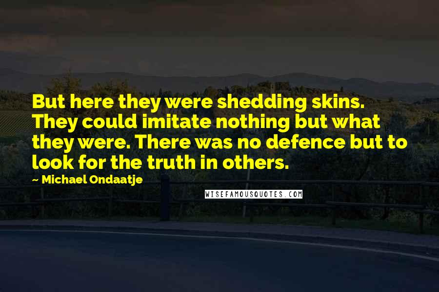 Michael Ondaatje quotes: But here they were shedding skins. They could imitate nothing but what they were. There was no defence but to look for the truth in others.