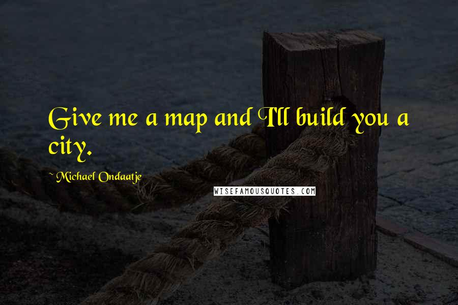 Michael Ondaatje quotes: Give me a map and I'll build you a city.