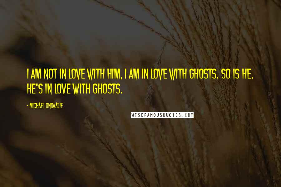Michael Ondaatje quotes: I am not in love with him, I am in love with ghosts. So is he, he's in love with ghosts.