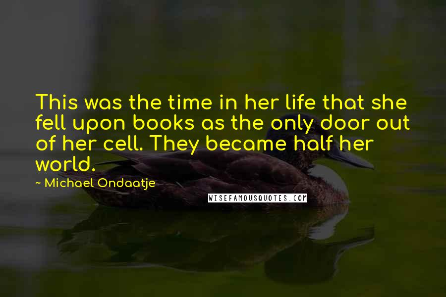 Michael Ondaatje quotes: This was the time in her life that she fell upon books as the only door out of her cell. They became half her world.