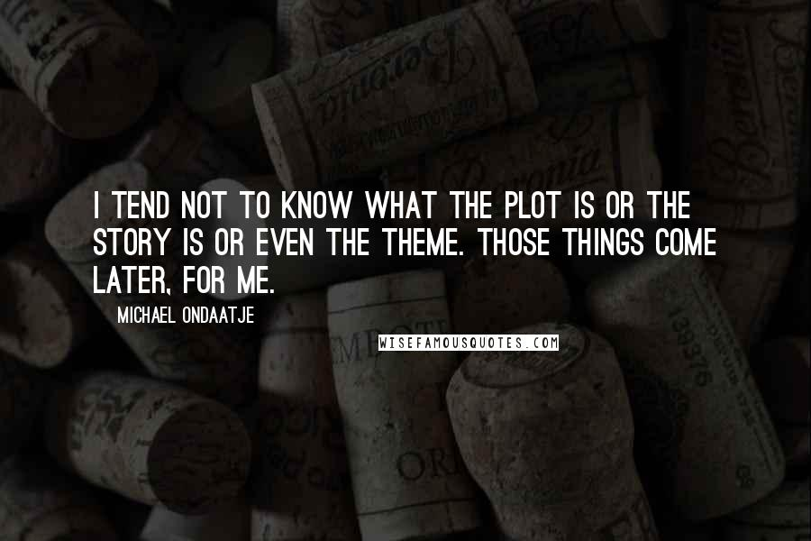 Michael Ondaatje quotes: I tend not to know what the plot is or the story is or even the theme. Those things come later, for me.