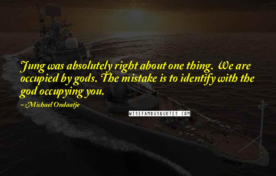 Michael Ondaatje quotes: Jung was absolutely right about one thing. We are occupied by gods. The mistake is to identify with the god occupying you.