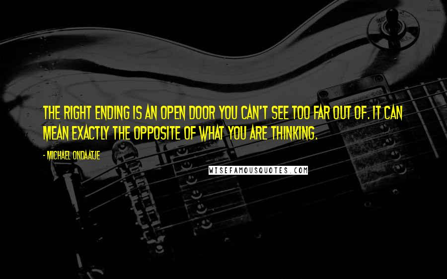 Michael Ondaatje quotes: The right ending is an open door you can't see too far out of. It can mean exactly the opposite of what you are thinking.