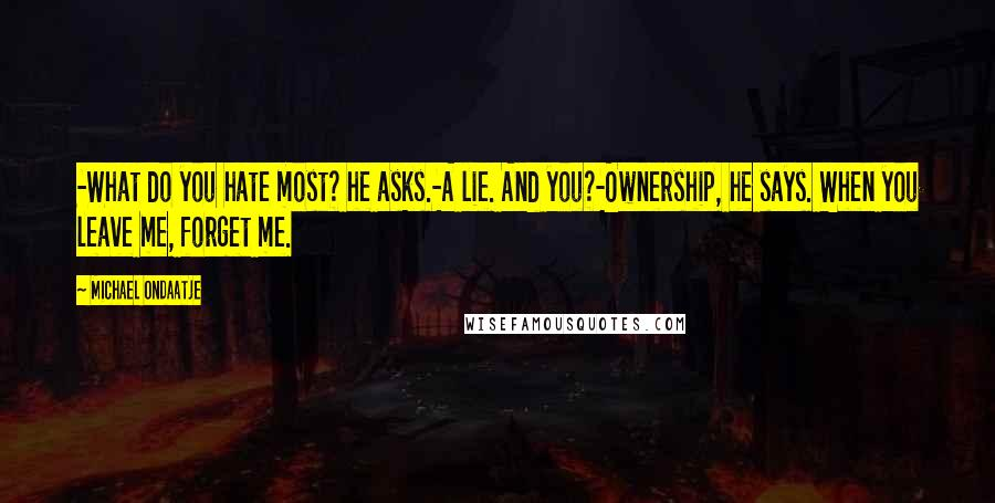Michael Ondaatje quotes: -What do you hate most? he asks.-A lie. And you?-Ownership, he says. When you leave me, forget me.