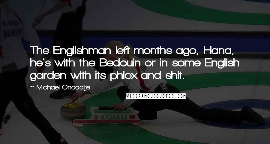 Michael Ondaatje quotes: The Englishman left months ago, Hana, he's with the Bedouin or in some English garden with its phlox and shit.
