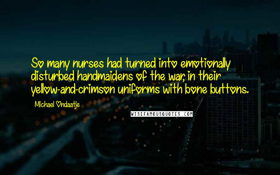 Michael Ondaatje quotes: So many nurses had turned into emotionally disturbed handmaidens of the war, in their yellow-and-crimson uniforms with bone buttons.