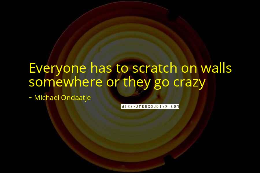 Michael Ondaatje quotes: Everyone has to scratch on walls somewhere or they go crazy
