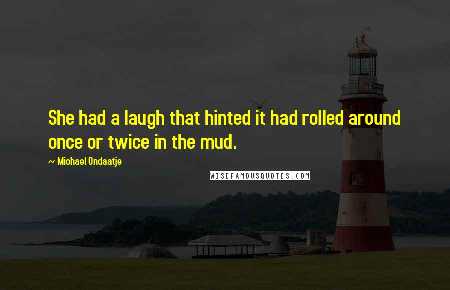 Michael Ondaatje quotes: She had a laugh that hinted it had rolled around once or twice in the mud.