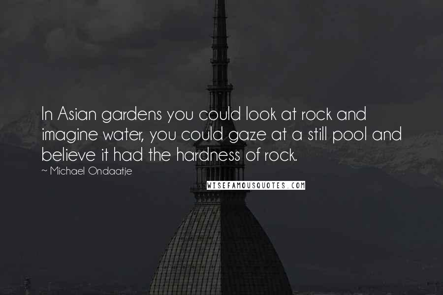 Michael Ondaatje quotes: In Asian gardens you could look at rock and imagine water, you could gaze at a still pool and believe it had the hardness of rock.