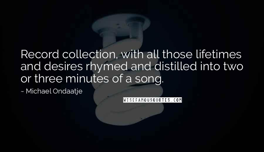 Michael Ondaatje quotes: Record collection, with all those lifetimes and desires rhymed and distilled into two or three minutes of a song.