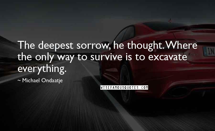 Michael Ondaatje quotes: The deepest sorrow, he thought. Where the only way to survive is to excavate everything.