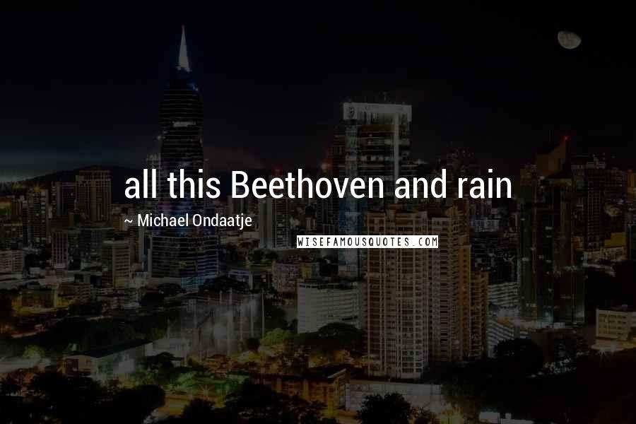 Michael Ondaatje quotes: all this Beethoven and rain