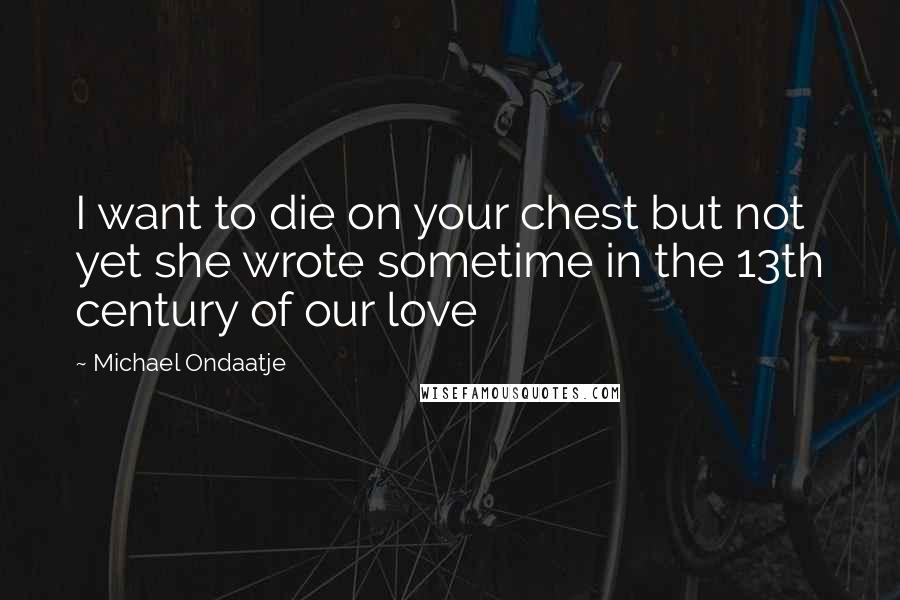 Michael Ondaatje quotes: I want to die on your chest but not yet she wrote sometime in the 13th century of our love
