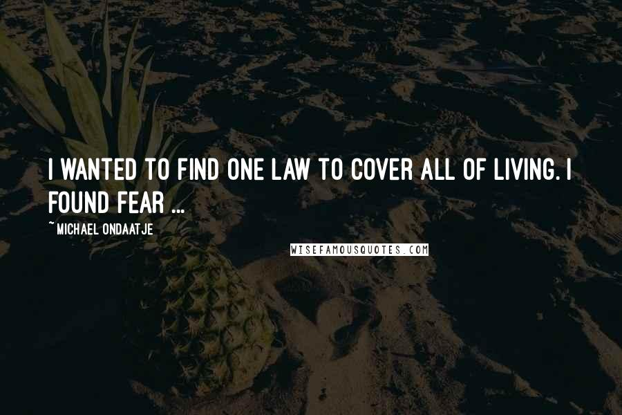 Michael Ondaatje quotes: I wanted to find one law to cover all of living. I found fear ...