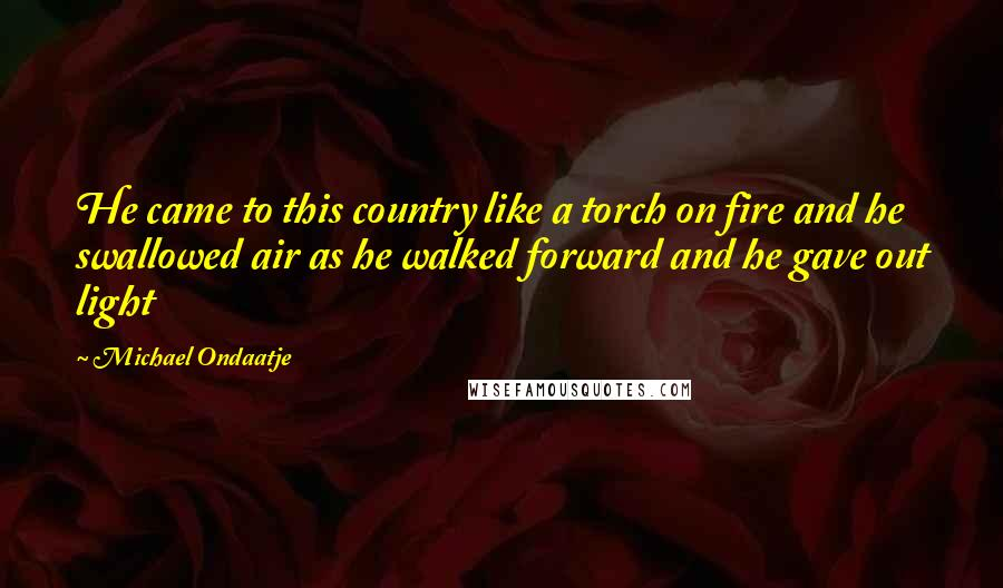 Michael Ondaatje quotes: He came to this country like a torch on fire and he swallowed air as he walked forward and he gave out light