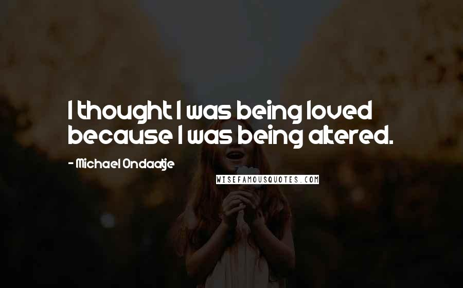 Michael Ondaatje quotes: I thought I was being loved because I was being altered.