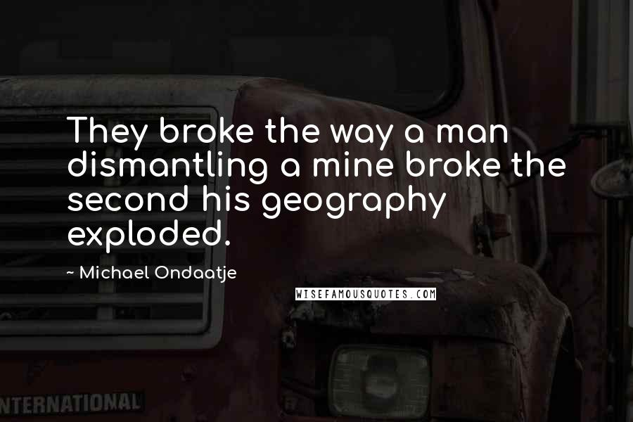 Michael Ondaatje quotes: They broke the way a man dismantling a mine broke the second his geography exploded.