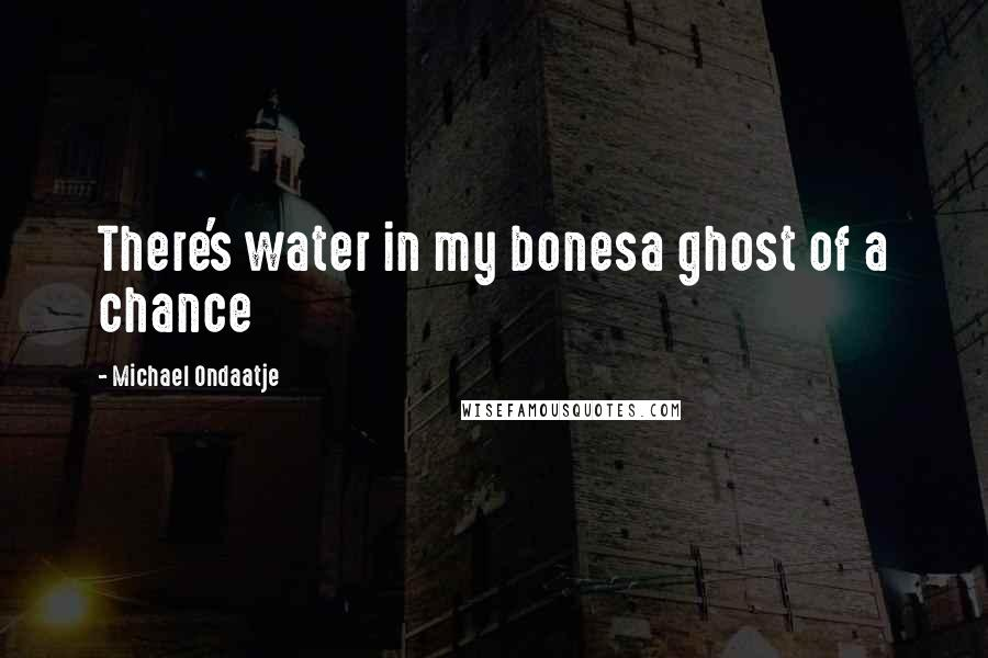 Michael Ondaatje quotes: There's water in my bonesa ghost of a chance