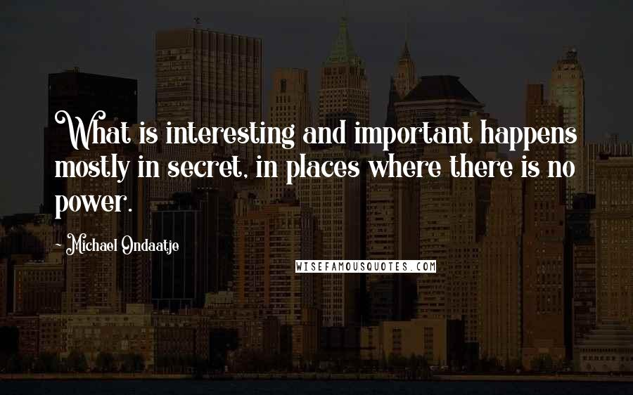 Michael Ondaatje quotes: What is interesting and important happens mostly in secret, in places where there is no power.