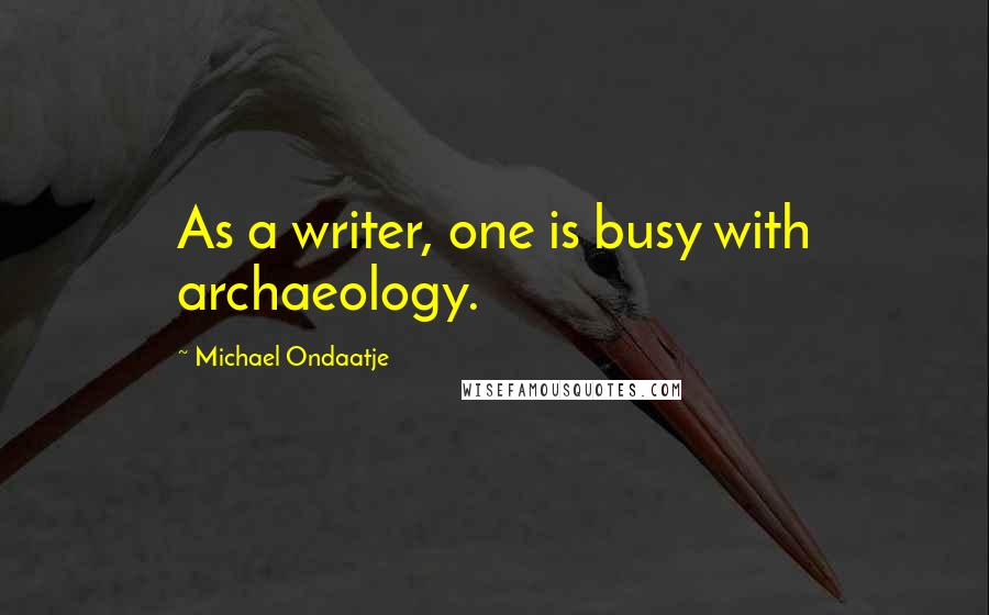 Michael Ondaatje quotes: As a writer, one is busy with archaeology.