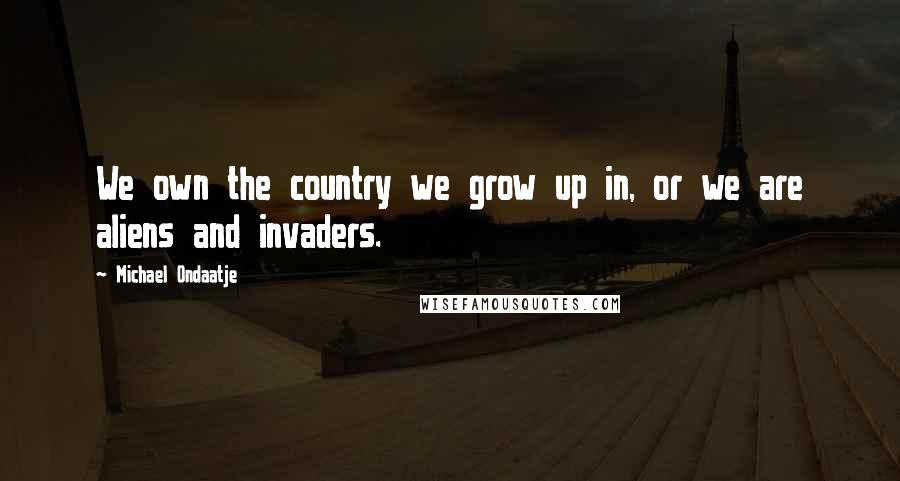 Michael Ondaatje quotes: We own the country we grow up in, or we are aliens and invaders.