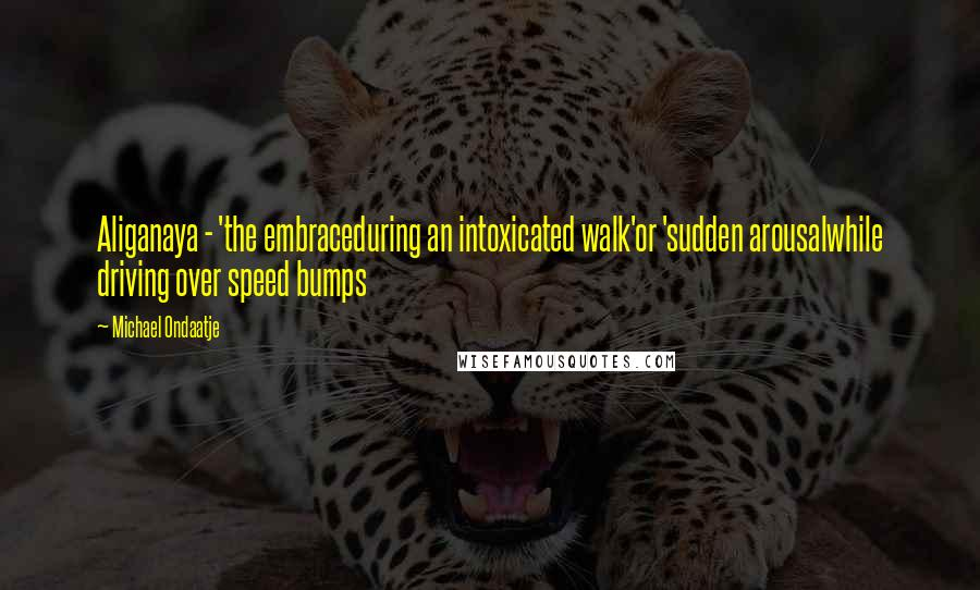 Michael Ondaatje quotes: Aliganaya - 'the embraceduring an intoxicated walk'or 'sudden arousalwhile driving over speed bumps