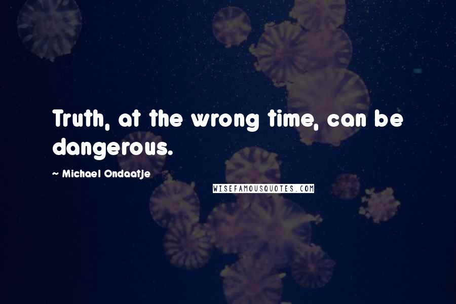 Michael Ondaatje quotes: Truth, at the wrong time, can be dangerous.
