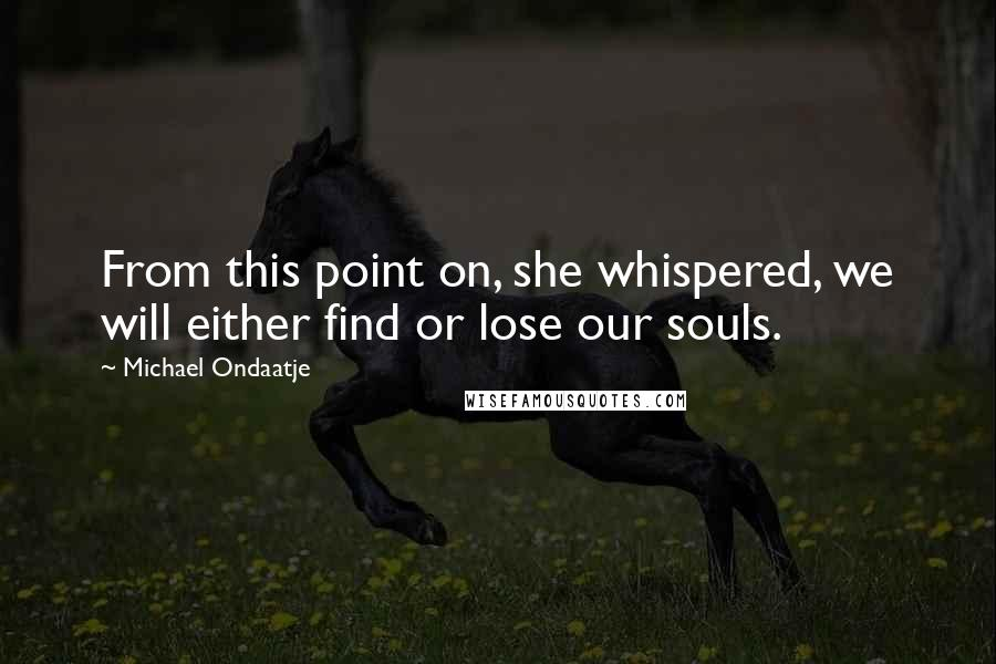 Michael Ondaatje quotes: From this point on, she whispered, we will either find or lose our souls.