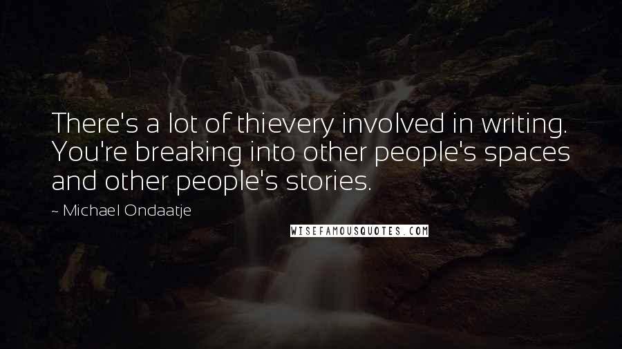 Michael Ondaatje quotes: There's a lot of thievery involved in writing. You're breaking into other people's spaces and other people's stories.
