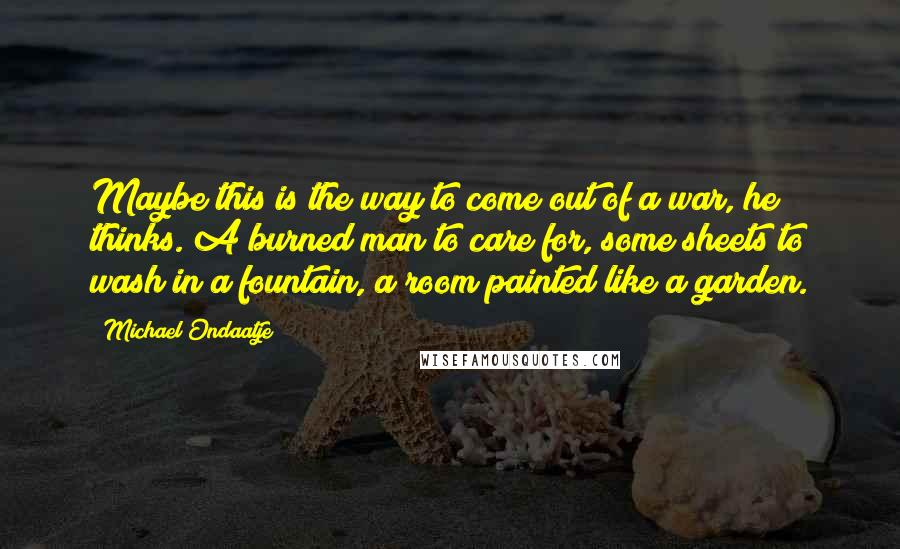 Michael Ondaatje quotes: Maybe this is the way to come out of a war, he thinks. A burned man to care for, some sheets to wash in a fountain, a room painted like