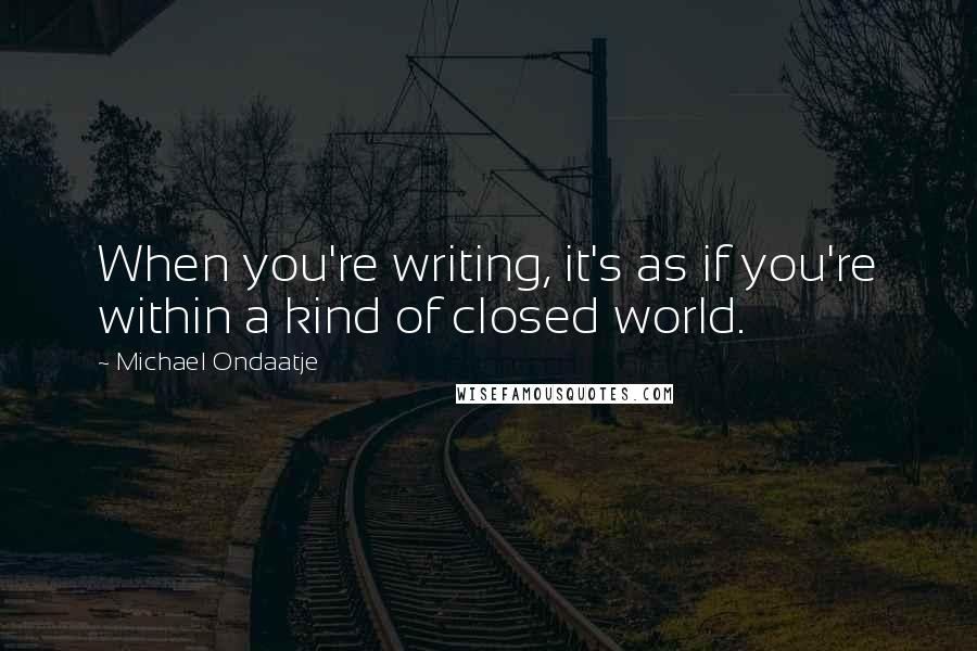 Michael Ondaatje quotes: When you're writing, it's as if you're within a kind of closed world.
