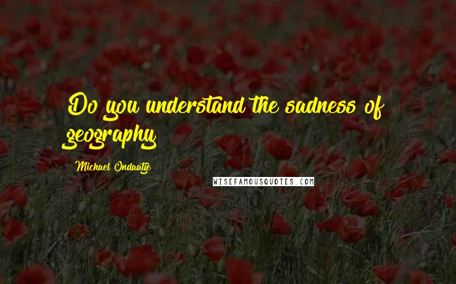 Michael Ondaatje quotes: Do you understand the sadness of geography?
