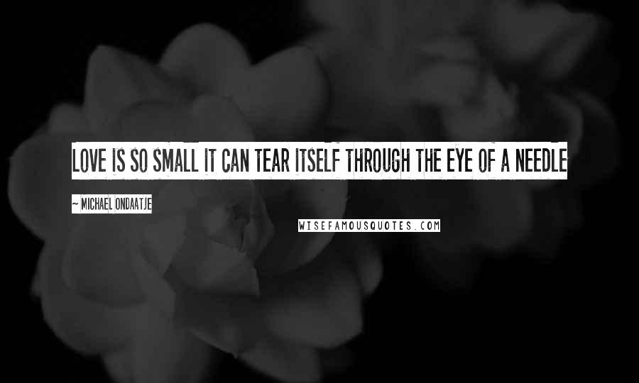 Michael Ondaatje quotes: Love is so small it can tear itself through the eye of a needle