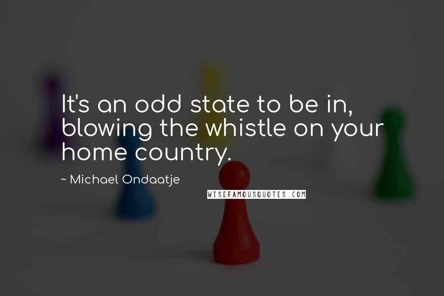 Michael Ondaatje quotes: It's an odd state to be in, blowing the whistle on your home country.