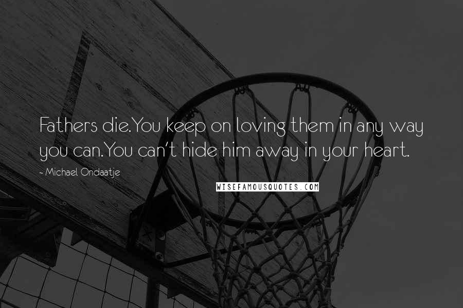 Michael Ondaatje quotes: Fathers die.You keep on loving them in any way you can.You can't hide him away in your heart.