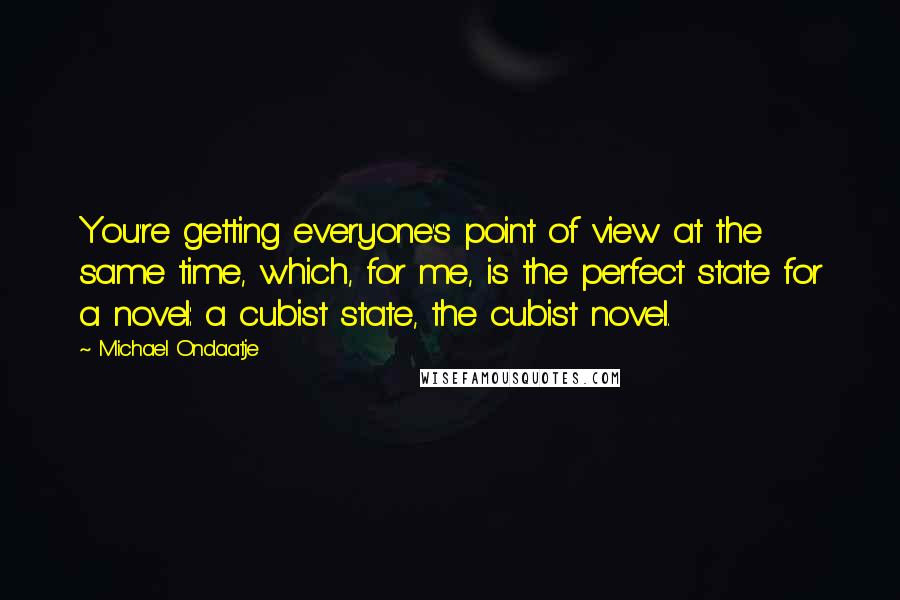 Michael Ondaatje quotes: You're getting everyone's point of view at the same time, which, for me, is the perfect state for a novel: a cubist state, the cubist novel.