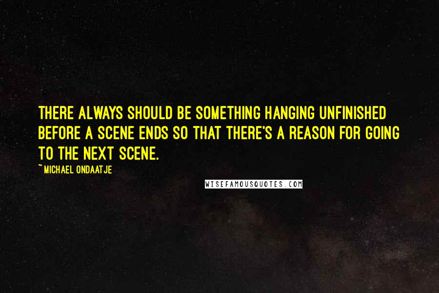 Michael Ondaatje quotes: There always should be something hanging unfinished before a scene ends so that there's a reason for going to the next scene.