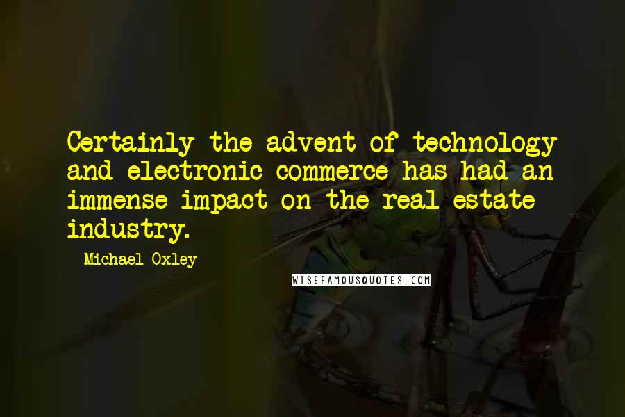Michael Oxley quotes: Certainly the advent of technology and electronic commerce has had an immense impact on the real estate industry.