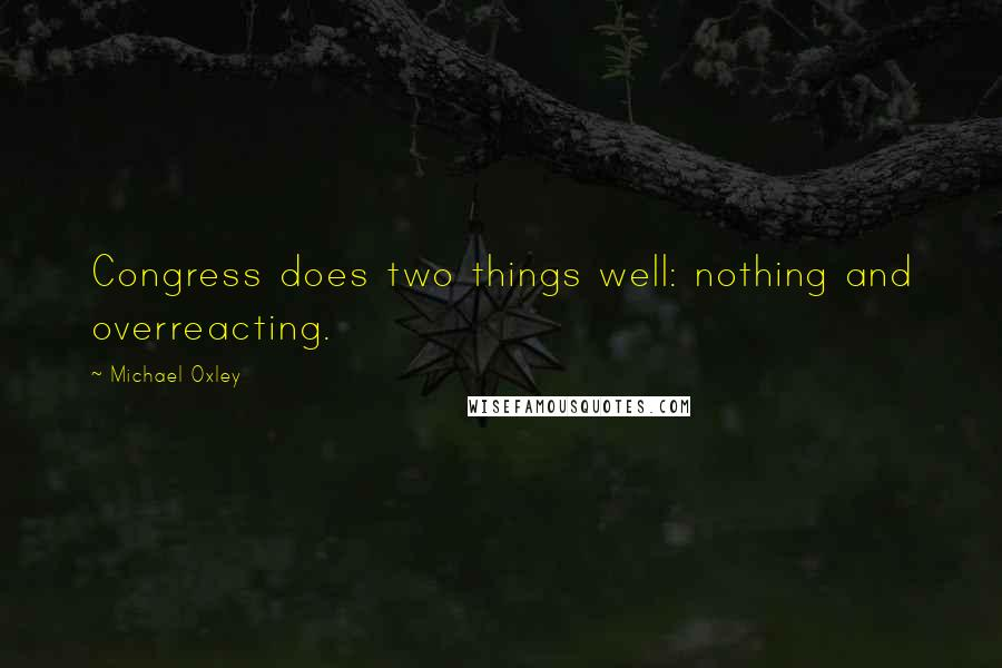 Michael Oxley quotes: Congress does two things well: nothing and overreacting.