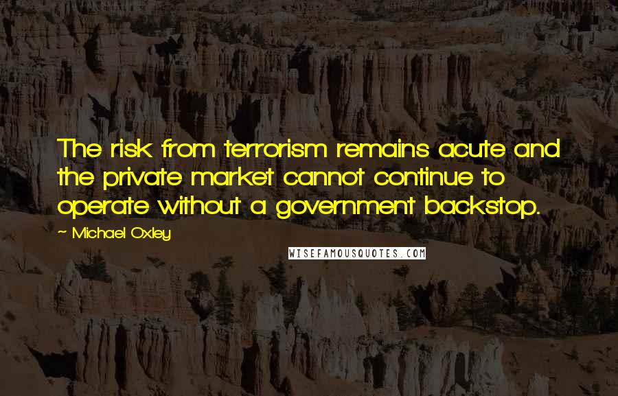 Michael Oxley quotes: The risk from terrorism remains acute and the private market cannot continue to operate without a government backstop.