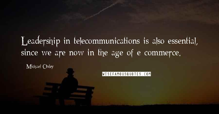Michael Oxley quotes: Leadership in telecommunications is also essential, since we are now in the age of e-commerce.