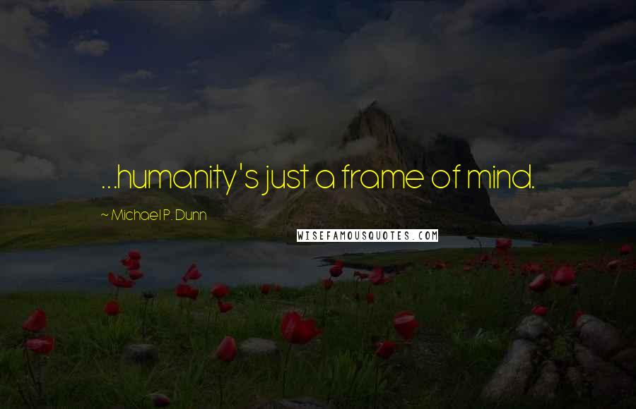 Michael P. Dunn quotes: ...humanity's just a frame of mind.