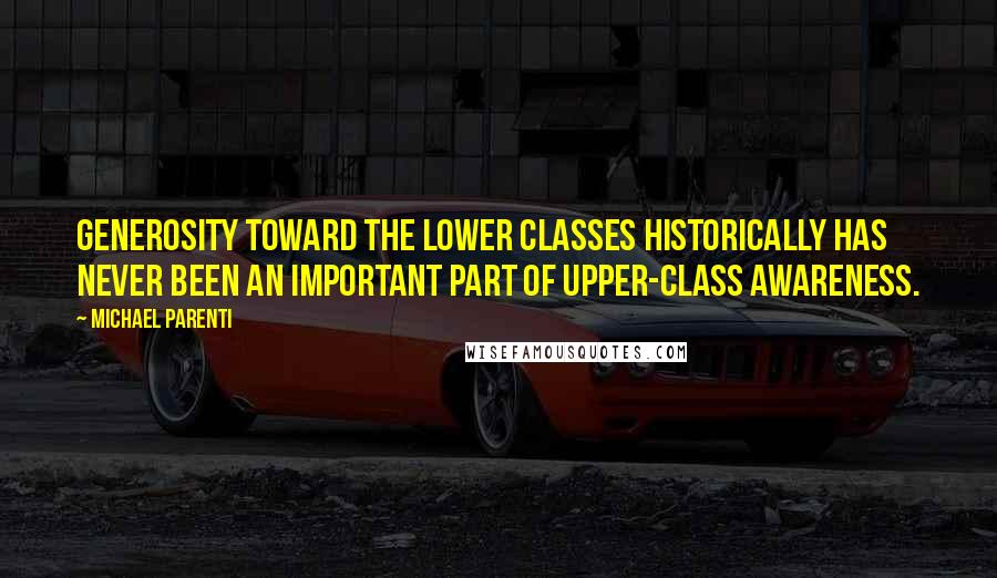 Michael Parenti quotes: Generosity toward the lower classes historically has never been an important part of upper-class awareness.