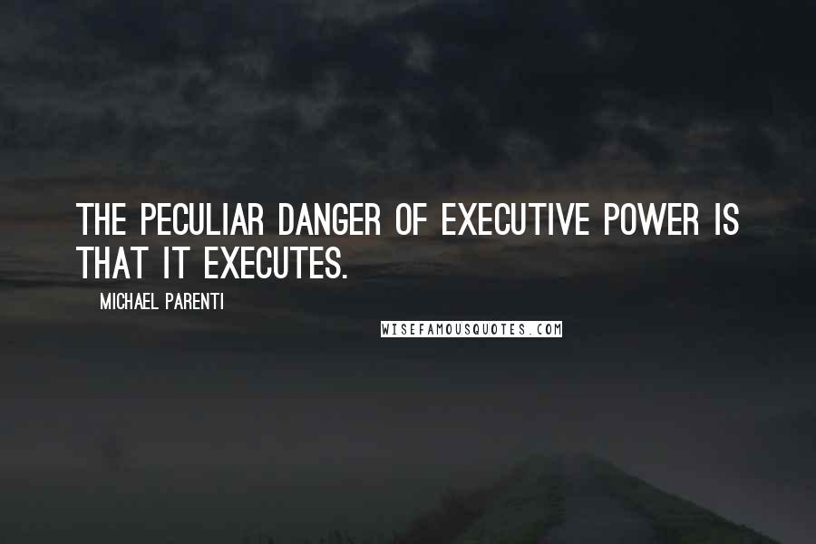 Michael Parenti quotes: The peculiar danger of executive power is that it executes.