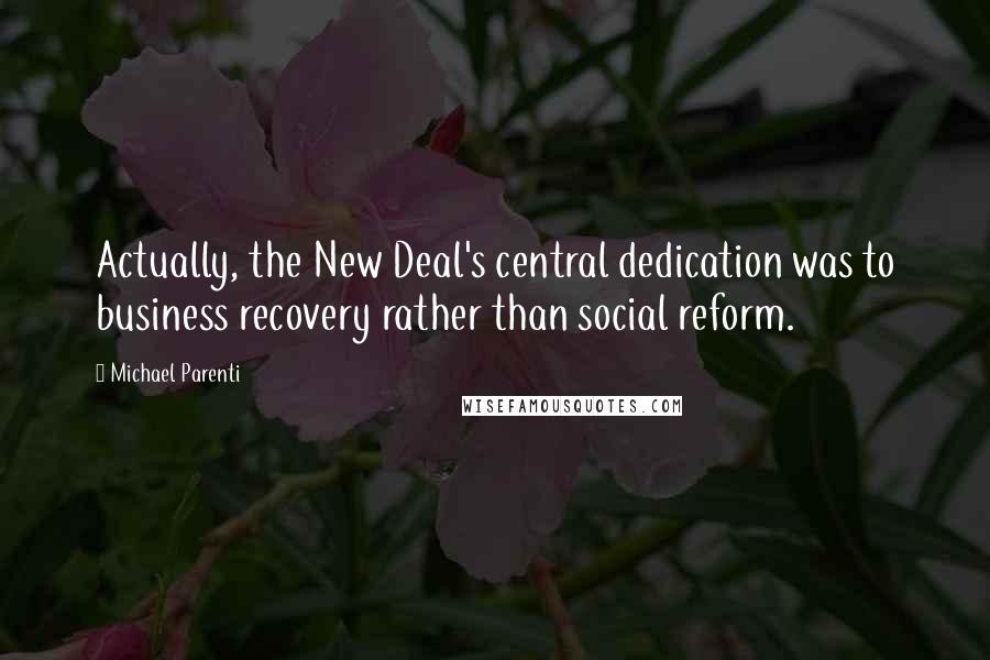 Michael Parenti quotes: Actually, the New Deal's central dedication was to business recovery rather than social reform.